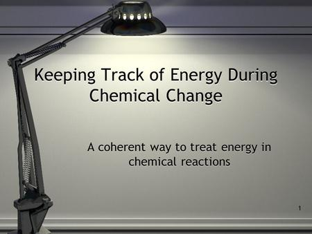 1 Keeping Track of Energy During Chemical Change A coherent way to treat energy in chemical reactions.