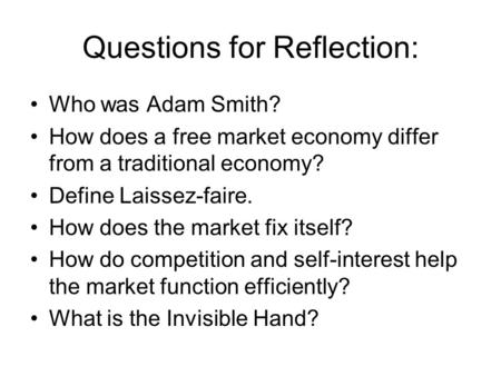 Questions for Reflection: Who was Adam Smith? How does a free market economy differ from a traditional economy? Define Laissez-faire. How does the market.