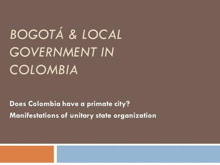 BOGOTÁ & LOCAL GOVERNMENT IN COLOMBIA Does Colombia have a primate city? Manifestations of unitary state organization.