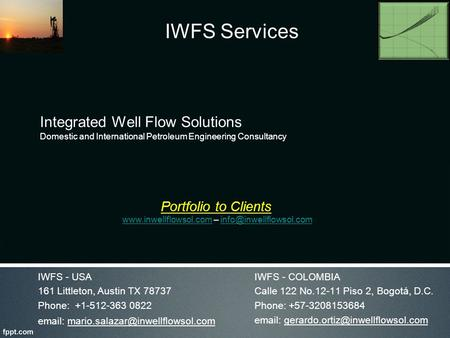 Integrated Well Flow Solutions Domestic and International Petroleum Engineering Consultancy IWFS - COLOMBIA Calle 122 No.12-11 Piso 2, Bogotá, D.C. Phone:
