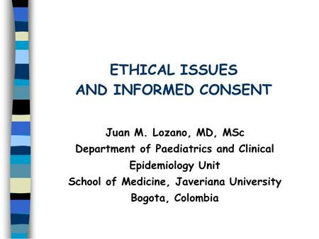 ETHICAL ISSUES AND INFORMED CONSENT Juan M. Lozano, MD, MSc Department of Paediatrics and Clinical Epidemiology Unit School of Medicine, Javeriana University.