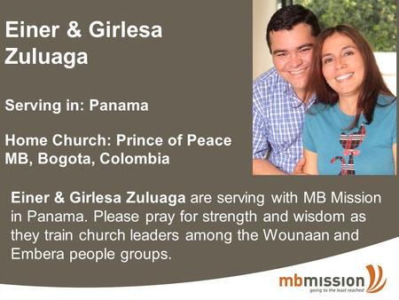 Einer & Girlesa Zuluaga Serving in: Panama Home Church: Prince of Peace MB, Bogota, Colombia Einer & Girlesa Zuluaga are serving with MB Mission in Panama.