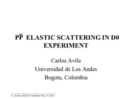 __________________________________ C. Avila, small x workshop, Sep. 17 2003 ELASTIC SCATTERING IN D0 EXPERIMENT Carlos Avila Universidad de Los Andes Bogota,