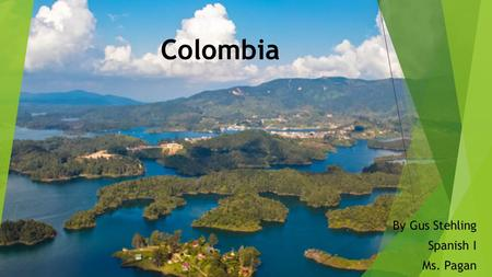 Colombia By Gus Stehling Spanish I Ms. Pagan. Location It is located towards the North-Western corner of South America.
