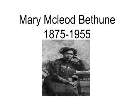 Mary Mcleod Bethune 1875-1955. Mary McLeod Bethune Born July 10, 1875 in Mayesville, South Carolina.