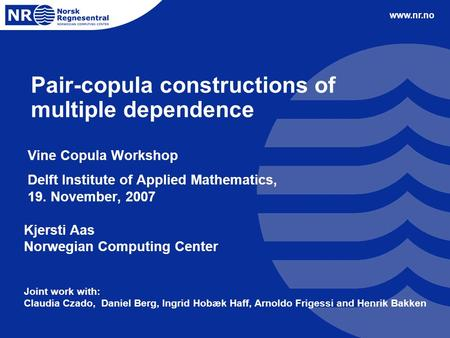Www.nr.no Pair-copula constructions of multiple dependence Vine Copula Workshop Delft Institute of Applied Mathematics, 19. November, 2007 Kjersti Aas.