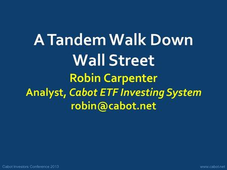 Cabot Investors Conference 2013www.cabot.net A Tandem Walk Down Wall Street Robin Carpenter Analyst, Cabot ETF Investing System