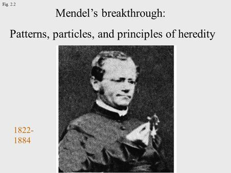Fig. 2.2 Mendel's breakthrough: Patterns, particles, and principles of heredity 1822- 1884.
