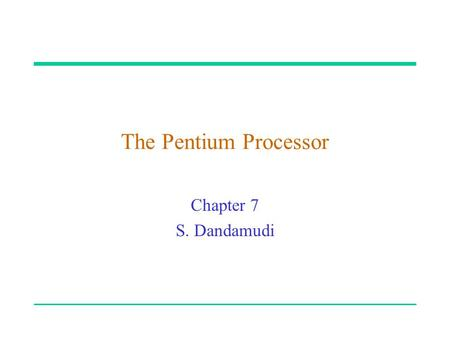 "The Pentium Processor Chapter 7 S. Dandamudi. 2003 To be used with S. Dandamudi, ""Fundamentals of Computer Organization and Design,"" Springer, 2003. "