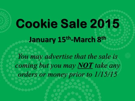Cookie Sale 2015 January 15 th -March 8 th You may advertise that the sale is coming but you may NOT take any orders or money prior to 1/15/15.