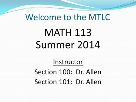 Welcome to the MTLC MATH 113 Summer 2014 Instructor Section 100: Dr. Allen Section 101: Dr. Allen.