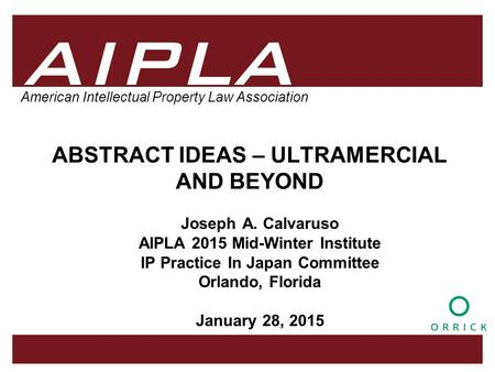 1 1 1 AIPLA Firm Logo American Intellectual Property Law Association ABSTRACT IDEAS – ULTRAMERCIAL AND BEYOND Joseph A. Calvaruso AIPLA 2015 Mid-Winter.