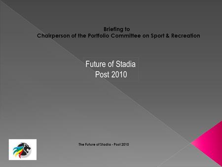 The Future of Stadia - Post 2010 Briefing to Chairperson of the Portfolio Committee on Sport & Recreation Future of Stadia Post 2010.
