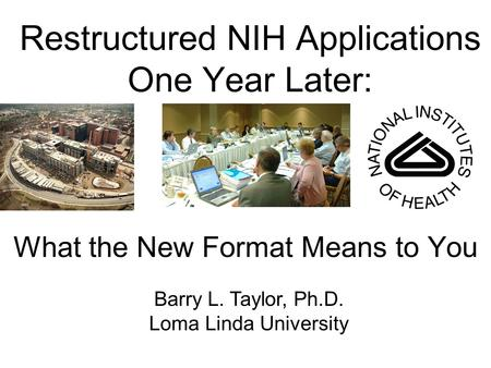 Restructured NIH Applications One Year Later: What the New Format Means to You Barry L. Taylor, Ph.D. Loma Linda University.