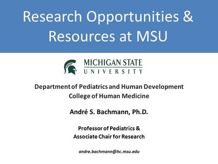 Research Opportunities & Resources at MSU Department of Pediatrics and Human Development College of Human Medicine André S. Bachmann, Ph.D. Professor of.