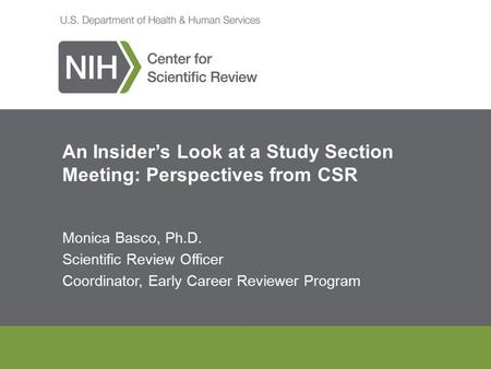 An Insider's Look at a Study Section Meeting: Perspectives from CSR Monica Basco, Ph.D. Scientific Review Officer Coordinator, Early Career Reviewer Program.