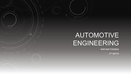 AUTOMOTIVE ENGINEERING NATHAN THOMAS 5 TH BETTS. WHAT IS AUTOMOTIVE ENGINEERING?  It's a branch of vehicle engineering incorporating, Mechanical, Electrical,