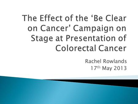 Rachel Rowlands 17 th May 2013.  2012 Be Clear on Cancer campaign  Aims of the study  Methodology  Results  Conclusions  Limitations  Recommendations.