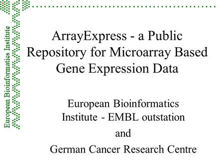 ArrayExpress - a Public Repository for Microarray Based Gene Expression Data European Bioinformatics Institute - EMBL outstation and German Cancer Research.