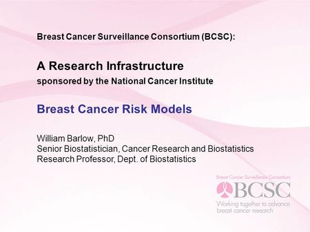 Breast Cancer Surveillance Consortium (BCSC): A Research Infrastructure sponsored by the National Cancer Institute Breast Cancer Risk Models William Barlow,
