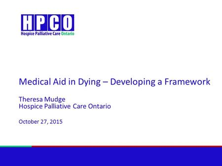 Medical Aid in Dying – Developing a Framework Theresa Mudge Hospice Palliative Care Ontario October 27, 2015.