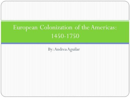 By: Andrea Aguilar European Colonization of the Americas: 1450-1750.
