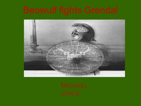 Beowulf fights Grendal Michael joyce. My story began when I was a Young warrior. I travelled to Denmark to fight the mighty Monster.