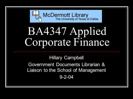 Hillary Campbell Government Documents Librarian & Liaison to the School of Management 9-2-04 BA4347 Applied Corporate Finance.
