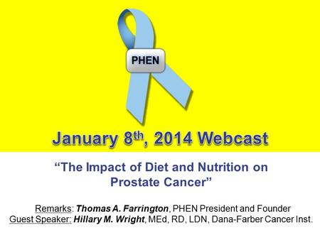 """The Impact of Diet and Nutrition on Prostate Cancer"" Remarks: Thomas A. Farrington, PHEN President and Founder Guest Speaker: Hillary M. Wright, MEd,"
