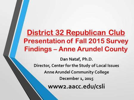District 32 Republican Club Presentation of Fall 2015 Survey Findings – Anne Arundel County Dan Nataf, Ph.D. Director, Center for the Study of Local Issues.