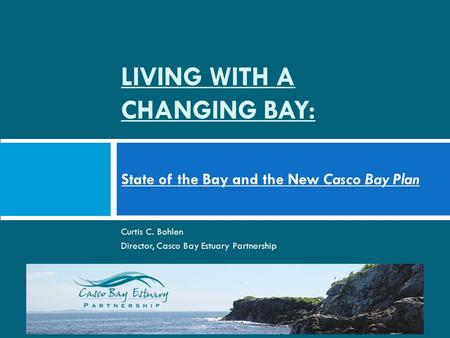 LIVING WITH A CHANGING BAY: State of the Bay and the New Casco Bay Plan Curtis C. Bohlen Director, Casco Bay Estuary Partnership.