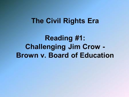 The Civil Rights Era Reading #1: Challenging Jim Crow - Brown v. Board of Education.