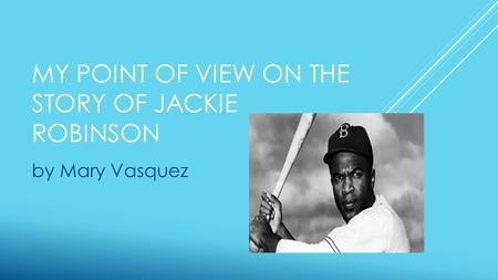 MY POINT OF VIEW ON THE STORY OF JACKIE ROBINSON by Mary Vasquez.