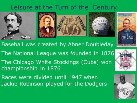 Leisure at the Turn of the Century Baseball was created by Abner Doubleday The National League was founded in 1876 The Chicago White Stockings (Cubs) won.