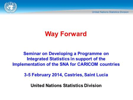 Seminar on Developing a Programme on Integrated Statistics in support of the Implementation of the SNA for CARICOM countries 3-5 February 2014, Castries,