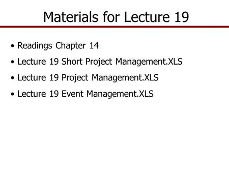 Materials for Lecture 19 Readings Chapter 14 Lecture 19 Short Project Management.XLS Lecture 19 Project Management.XLS Lecture 19 Event Management.XLS.
