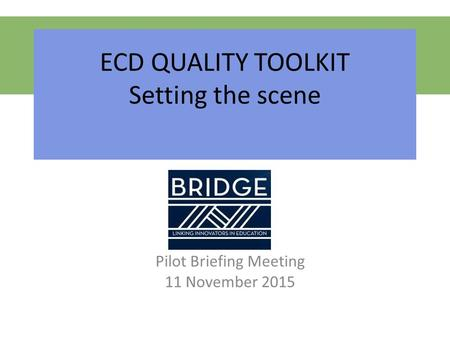 ECD QUALITY TOOLKIT Setting the scene Pilot Briefing Meeting 11 November 2015.