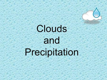 Clouds and Precipitation. What is a Cloud? Very small water droplets or ice particles that condense around particles of dust in the atmosphere- making.