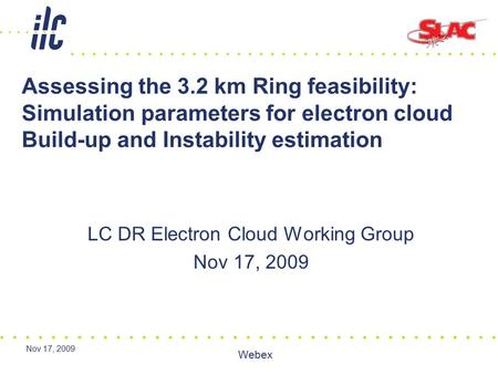 Nov 17, 2009 Webex Assessing the 3.2 km Ring feasibility: Simulation parameters for electron cloud Build-up and Instability estimation LC DR Electron Cloud.