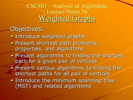 1 Weighted Graphs CSC401 – Analysis of Algorithms Lecture Notes 16 Weighted Graphs Objectives: Introduce weighted graphs Present shortest path problems,