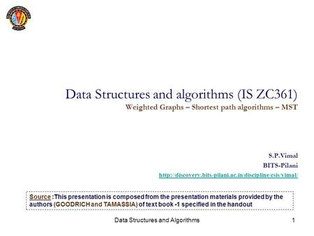 Data Structures and Algorithms1 Data Structures and algorithms (IS ZC361) Weighted Graphs – Shortest path algorithms – MST S.P.Vimal BITS-Pilani