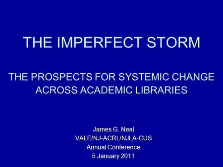 THE IMPERFECT STORM THE PROSPECTS FOR SYSTEMIC CHANGE ACROSS ACADEMIC LIBRARIES James G. Neal VALE/NJ-ACRL/NJLA-CUS Annual Conference 5 January 2011.