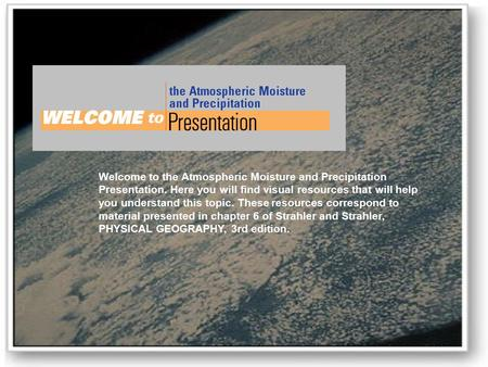 Welcome to the Atmospheric Moisture and Precipitation Presentation. Here you will find visual resources that will help you understand this topic. These.