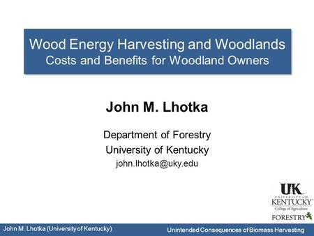 Department of Forestry University of Kentucky John M. Lhotka (University of Kentucky) John M. Lhotka Wood Energy Harvesting and Woodlands.