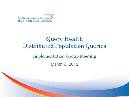 Query Health Distributed Population Queries Implementation Group Meeting March 6, 2012.