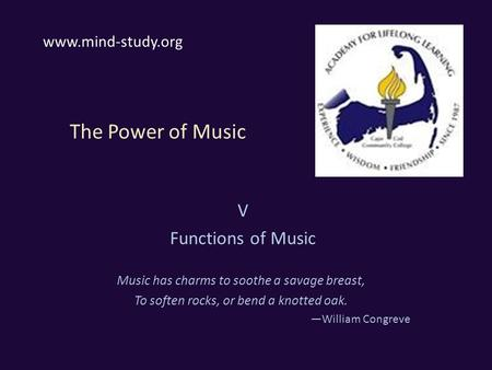 The Power of Music V Functions of Music Music has charms to soothe a savage breast, To soften rocks, or bend a knotted oak. —William Congreve www.mind-study.org.