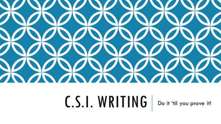 C.S.I. WRITING Do it 'til you prove it!. WHAT DOES IT STAND FOR? C – Claim S – Support I - Interpret.