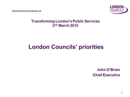 Www.londoncouncils.gov.uk 1 Transforming London's Public Services 2 nd March 2010 London Councils' priorities John O'Brien Chief Executive.