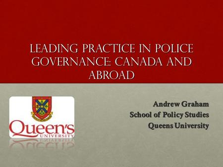 Leading practice in police governance: Canada and abroad Andrew Graham School of Policy Studies Queens University.
