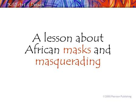 A lesson about African masks and masquerading  2005 Pearson Publishing.